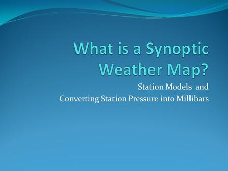 Station Models and Converting Station Pressure into Millibars.