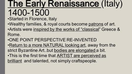 The Early Renaissance The Early Renaissance (Italy) 1400-1500 Started in Florence, Italy Wealthy families, & royal courts become patrons of art. Artists.