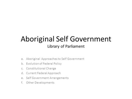 Aboriginal Self Government Library of Parliament a.Aboriginal Approaches to Self Government b.Evolution of Federal Policy c.Constitutional Change d.Current.