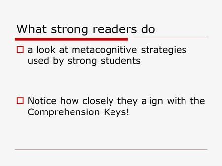 What strong readers do  a look at metacognitive strategies used by strong students  Notice how closely they align with the Comprehension Keys!