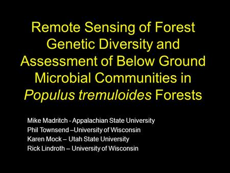 Remote Sensing of Forest Genetic Diversity and Assessment of Below Ground Microbial Communities in Populus tremuloides Forests Mike Madritch - Appalachian.