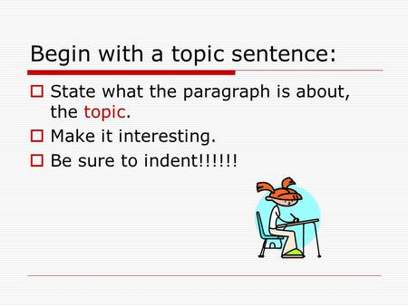 Begin with a topic sentence:  State what the paragraph is about, the topic.  Make it interesting.  Be sure to indent!!!!!!