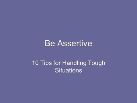 Be Assertive 10 Tips for Handling Tough Situations.