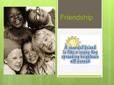 Friendship. What is a Friend?  A person you like to play and spend time with.  A person that you trust.