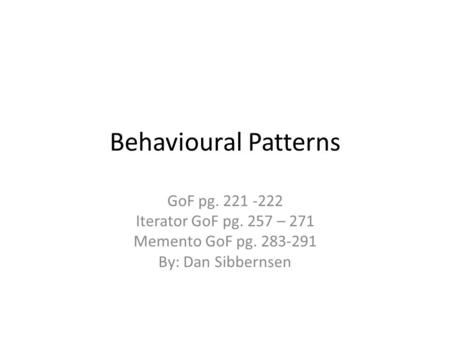 Behavioural Patterns GoF pg. 221 -222 Iterator GoF pg. 257 – 271 Memento GoF pg. 283-291 By: Dan Sibbernsen.