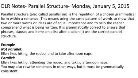 DLR Notes- Parallel Structure- Monday, January 5, 2015 Parallel structure (also called parallelism) is the repetition of a chosen grammatical form within.