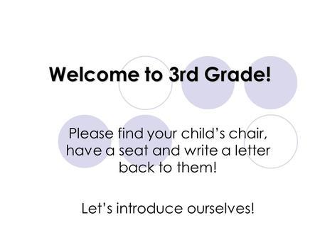 Welcome to 3rd Grade! Please find your child's chair, have a seat and write a letter back to them! Let's introduce ourselves!