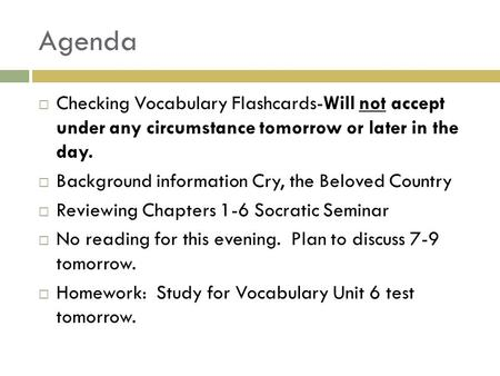 Agenda  Checking Vocabulary Flashcards-Will not accept under any circumstance tomorrow or later in the day.  Background information Cry, the Beloved.