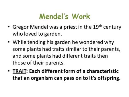 Mendel's Work Gregor Mendel was a priest in the 19 th century who loved to garden. While tending his garden he wondered why some plants had traits similar.
