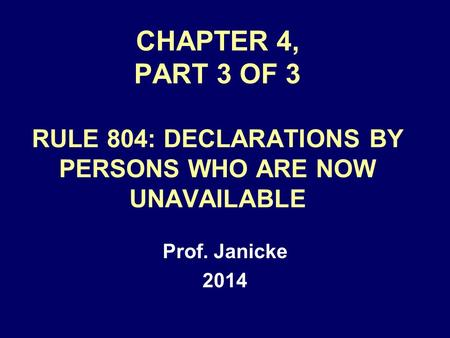 CHAPTER 4, PART 3 OF 3 RULE 804: DECLARATIONS BY PERSONS WHO ARE NOW UNAVAILABLE Prof. Janicke 2014.