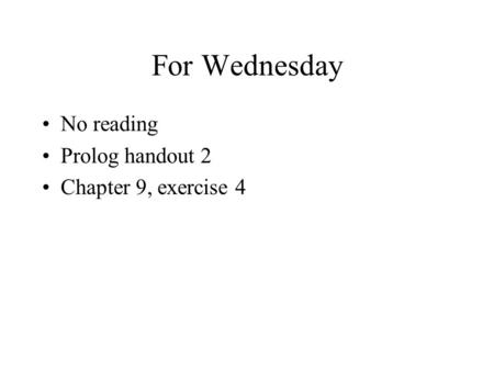 For Wednesday No reading Prolog handout 2 Chapter 9, exercise 4.