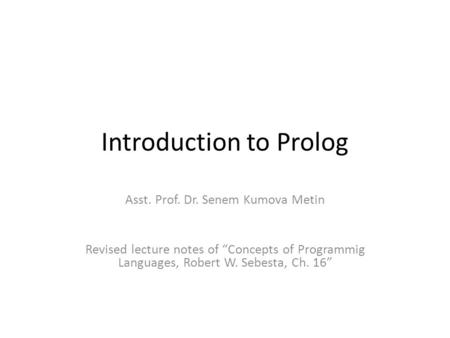 "Introduction to Prolog Asst. Prof. Dr. Senem Kumova Metin Revised lecture notes of ""Concepts of Programmig Languages, Robert W. Sebesta, Ch. 16"""