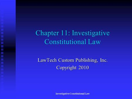 Chapter 11: Investigative Constitutional Law LawTech Custom Publishing, Inc. Copyright 2010 Investigative Constitutional Law.