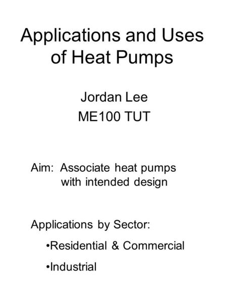 Applications and Uses of Heat Pumps Jordan Lee ME100 TUT Aim: Associate heat pumps with intended design Applications by Sector: Residential & Commercial.