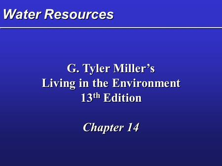 Water Resources G. Tyler Miller's Living in the Environment 13 th Edition Chapter 14 G. Tyler Miller's Living in the Environment 13 th Edition Chapter.