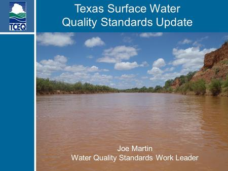Texas Surface Water Quality Standards Update Joe Martin Water Quality Standards Work Leader Joe Martin Water Quality Standards Work Leader.