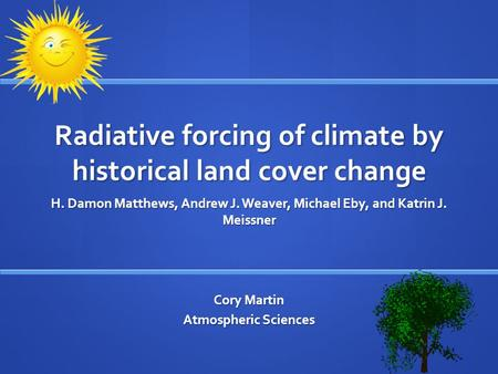 Radiative forcing of climate by historical land cover change H. Damon Matthews, Andrew J. Weaver, Michael Eby, and Katrin J. Meissner Cory Martin Atmospheric.
