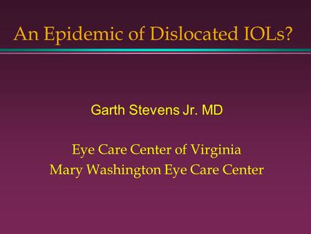 An Epidemic of Dislocated IOLs? Garth Stevens Jr. MD Eye Care Center of Virginia Mary Washington Eye Care Center.