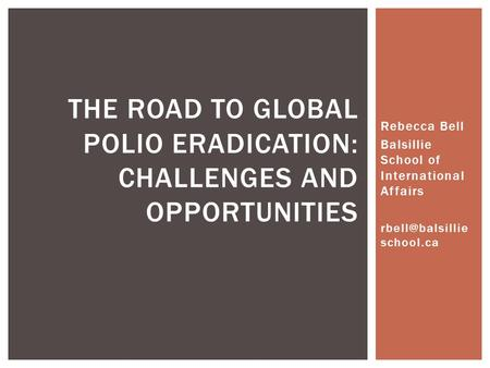 Rebecca Bell Balsillie School of International Affairs school.ca THE ROAD TO GLOBAL POLIO ERADICATION: CHALLENGES AND OPPORTUNITIES.