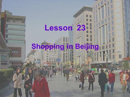 Lesson 23 Shopping in Beijing. Learning Aims:  A. New words: gift, chopsticks, late  B. Phrases and expressions: buy sth. for sb. Who wants to go shopping.