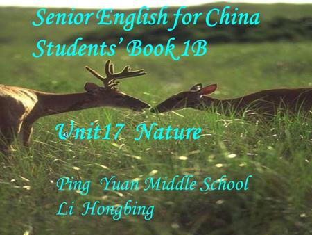 Senior English for China Students' Book 1B Unit17 Nature Ping Yuan Middle School Li Hongbing.