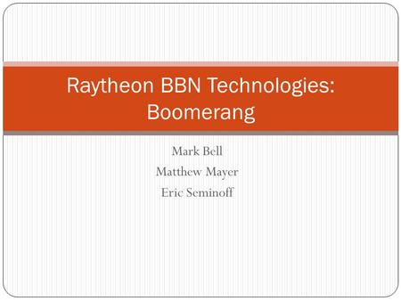 Mark Bell Matthew Mayer Eric Seminoff Raytheon BBN Technologies: Boomerang.