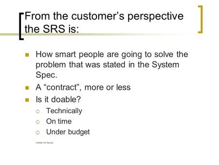 "From the customer's perspective the SRS is: How smart people are going to solve the problem that was stated in the System Spec. A ""contract"", more or less."