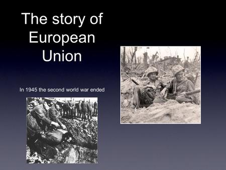 The story of European Union In 1945 the second world war ended.