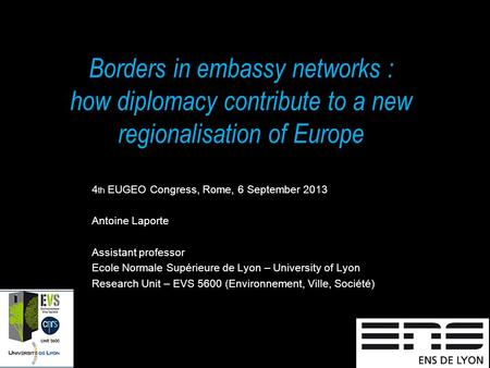 Borders in embassy networks : how diplomacy contribute to a new regionalisation of Europe 4 th EUGEO Congress, Rome, 6 September 2013 Antoine Laporte Assistant.