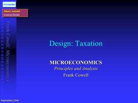 Frank Cowell: Microeconomics Design: Taxation MICROECONOMICS Principles and Analysis Frank Cowell Almost essential Contract Design Almost essential Contract.