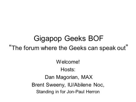 "Gigapop Geeks BOF "" The forum where the Geeks can speak out "" Welcome! Hosts: Dan Magorian, MAX Brent Sweeny, IU/Abilene Noc, Standing in for Jon-Paul."