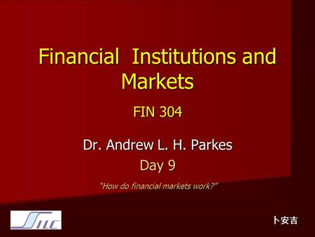 "Financial Institutions and Markets FIN 304 Dr. Andrew L. H. Parkes Day 9 ""How do financial markets work?"" 卜安吉."