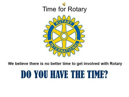 Time for Rotary We believe there is no better time to get involved with Rotary DO YOU HAVE THE TIME?