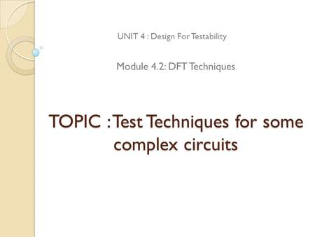TOPIC : Test Techniques for some complex circuits UNIT 4 : Design For Testability Module 4.2: DFT Techniques.