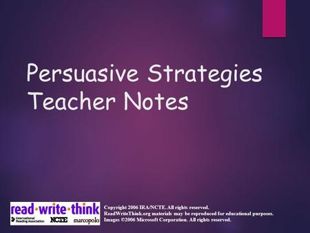 Persuasive Strategies Teacher Notes Copyright 2006 IRA/NCTE. All rights reserved. ReadWriteThink.org materials may be reproduced for educational purposes.