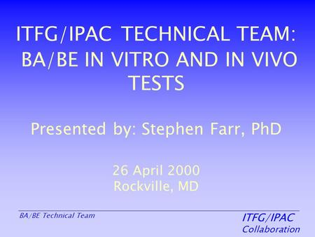 ITFG/IPAC Collaboration BA/BE Technical Team ITFG/IPAC TECHNICAL TEAM: BA/BE IN VITRO AND IN VIVO TESTS Presented by: Stephen Farr, PhD 26 April 2000 Rockville,