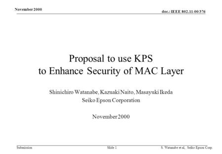 Doc.: IEEE 802.11-00/376 Submission November 2000 S. Watanabe et al, Seiko Epson Corp. Slide 1 Proposal to use KPS to Enhance Security of MAC Layer Shinichiro.
