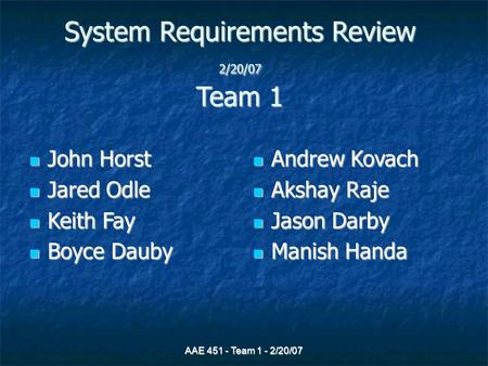AAE 451 - Team 1 - 2/20/07 System Requirements Review 2/20/07 Team 1 John Horst John Horst Jared Odle Jared Odle Keith Fay Keith Fay Boyce Dauby Boyce.