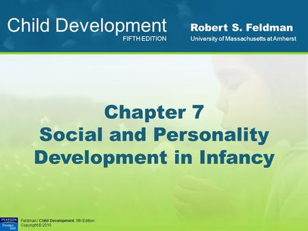 Feldman / Child Development, 5th Edition Copyright © 2010 Chapter 7 Social and Personality Development in Infancy Child Development FIFTH EDITION Robert.