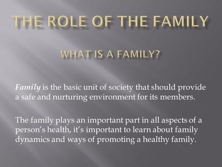Family is the basic unit of society that should provide a safe and nurturing environment for its members. The family plays an important part in all aspects.