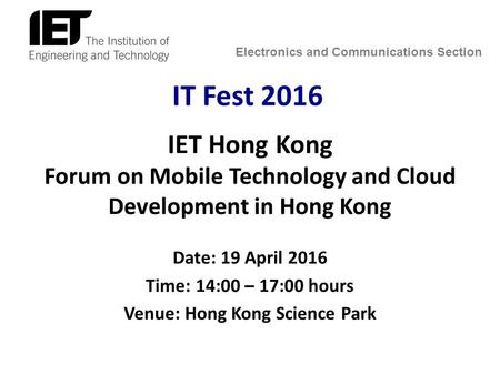 Electronics and Communications Section IT Fest 2016 IET Hong Kong Forum on Mobile Technology and Cloud Development in Hong Kong Date: 19 April 2016 Time: