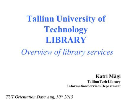 Tallinn University of Technology LIBRARY Overview of library services Katri Mägi Tallinn Tech Library Information Services Department TUT Orientation Days.
