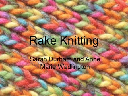 Rake Knitting Sarah Durham and Anne Marie Wadlington.