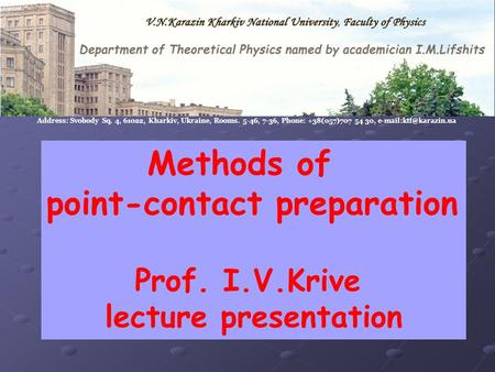 Methods of point-contact preparation Prof. I.V.Krive lecture presentation Address: Svobody Sq. 4, 61022, Kharkiv, Ukraine, Rooms. 5-46, 7-36, Phone: +38(057)707.