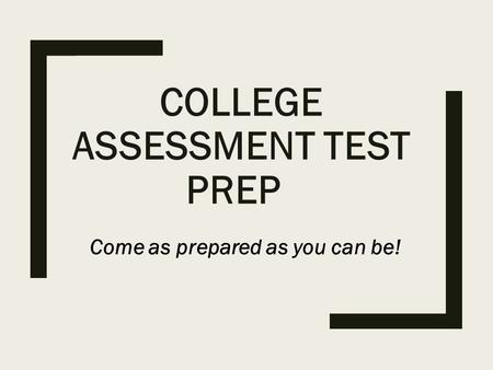 COLLEGE ASSESSMENT TEST PREP Come as prepared as you can be!