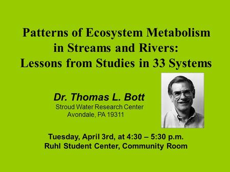 Patterns of Ecosystem Metabolism in Streams and Rivers: Lessons from Studies in 33 Systems Dr. Thomas L. Bott n Stroud Water Research Center n Avondale,