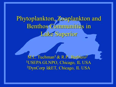 Phytoplankton, Zooplankton and Benthos Communities in Lake Superior M.L. Tuchman 1 & R.P. Barbiero 2 1 USEPA GLNPO, Chicago, IL USA 2 DynCorp I&ET, Chicago,