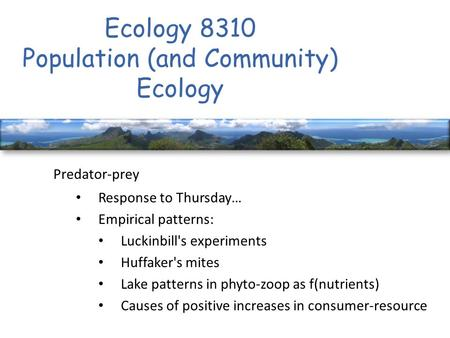 Ecology 8310 Population (and Community) Ecology Predator-prey Response to Thursday… Empirical patterns: Luckinbill's experiments Huffaker's mites Lake.