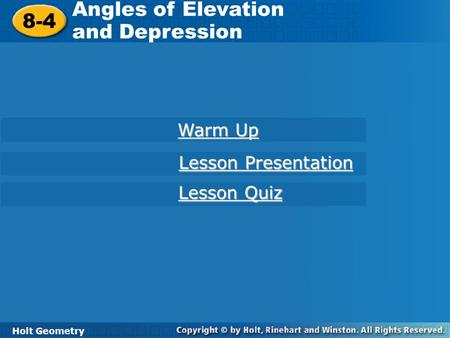 Holt Geometry 8-4 Angles of Elevation and Depression 8-4 Angles of Elevation and Depression Holt Geometry Warm Up Warm Up Lesson Presentation Lesson Presentation.