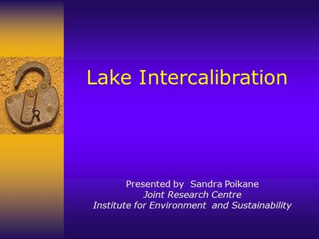 Lake Intercalibration Presented by Sandra Poikane Joint Research Centre Institute for Environment and Sustainability.